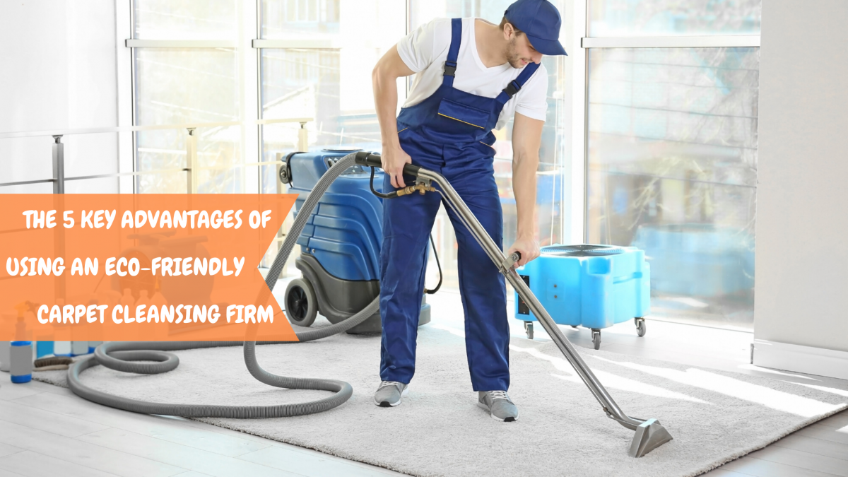 THE 5 KEY ADVANTAGES OF USING AN ECO-FRIENDLY CARPET CLEANSING FIRM